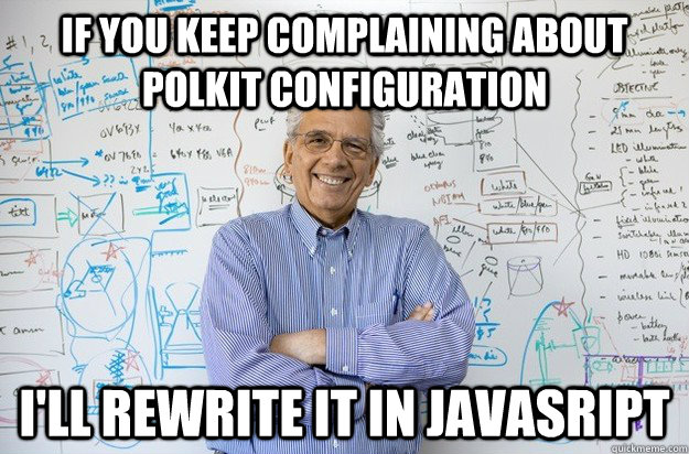 If you keep complaining about polkit configuration I'll rewrite it in Javascript